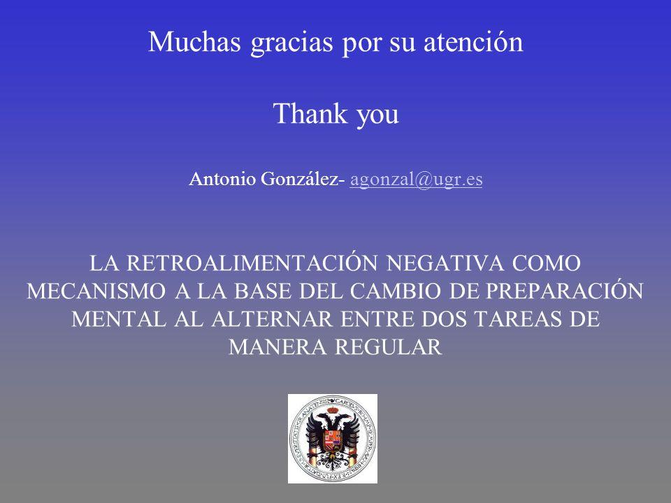 Muchas gracias por su atención Thank you Antonio González- agonzal@ugr.esagonzal@ugr.es LA RETROALIMENTACIÓN NEGATIVA COMO MECANISMO A LA BASE DEL CAMBIO DE PREPARACIÓN MENTAL AL ALTERNAR ENTRE DOS TAREAS DE MANERA REGULAR