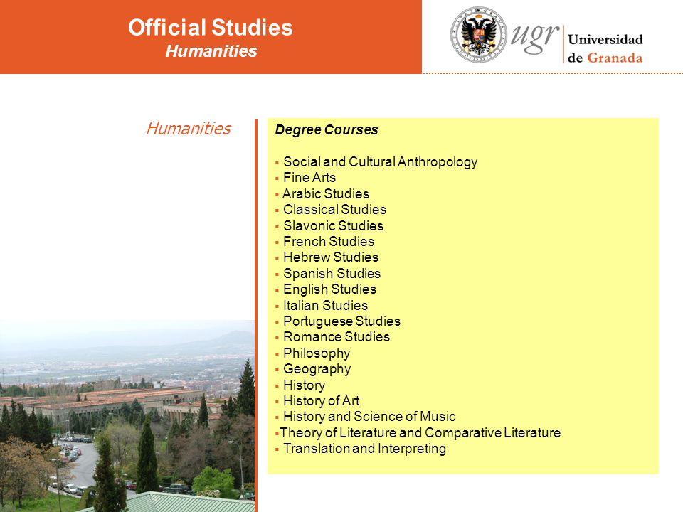 Humanities Degree Courses Social and Cultural Anthropology Fine Arts Arabic Studies Classical Studies Slavonic Studies French Studies Hebrew Studies Spanish Studies English Studies Italian Studies Portuguese Studies Romance Studies Philosophy Geography History History of Art History and Science of Music Theory of Literature and Comparative Literature Translation and Interpreting Official Studies Humanities