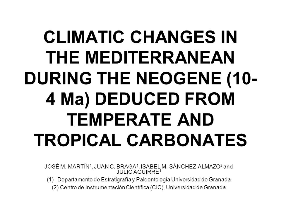 CLIMATIC CHANGES IN THE MEDITERRANEAN DURING THE NEOGENE (10- 4 Ma) DEDUCED FROM TEMPERATE AND TROPICAL CARBONATES JOSÉ M. MARTÍN 1, JUAN C. BRAGA 1,