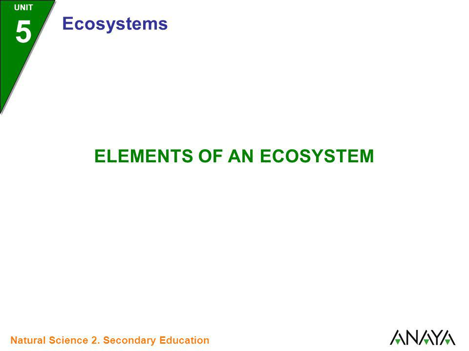 ELEMENTS OF AN ECOSYSTEM Natural Science 2. Secondary Education UNIT 5 Ecosystems