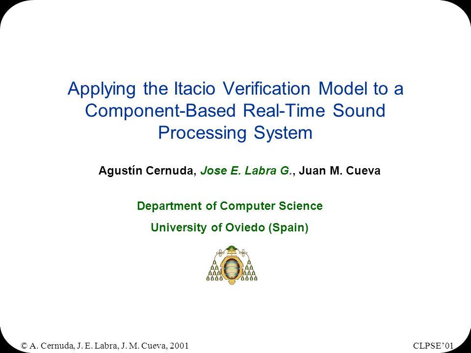© A. Cernuda, J. E. Labra, J. M. Cueva, 2001CLPSE01 Applying the Itacio Verification Model to a Component-Based Real-Time Sound Processing System Agus