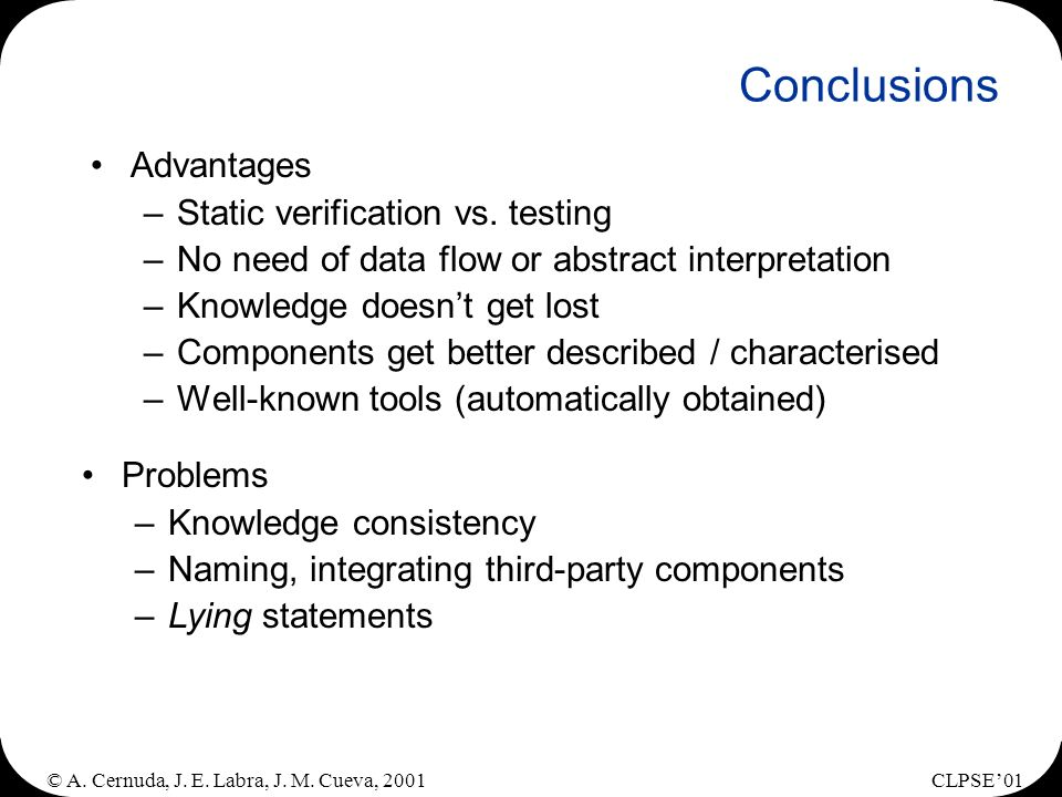 © A. Cernuda, J. E. Labra, J. M. Cueva, 2001CLPSE01 Conclusions Advantages –Static verification vs. testing –No need of data flow or abstract interpre