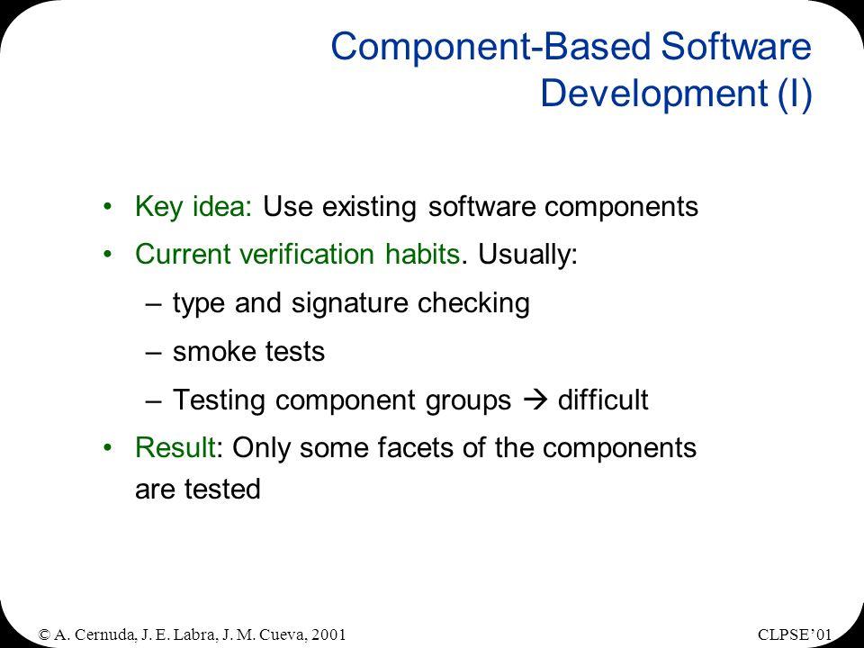 © A. Cernuda, J. E. Labra, J. M. Cueva, 2001CLPSE01 Component-Based Software Development (I) Key idea: Use existing software components Current verifi
