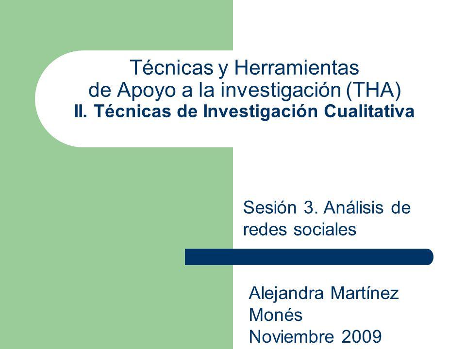 Técnicas y Herramientas de Apoyo a la investigación (THA) II. Técnicas de Investigación Cualitativa Sesión 3. Análisis de redes sociales Alejandra Mar