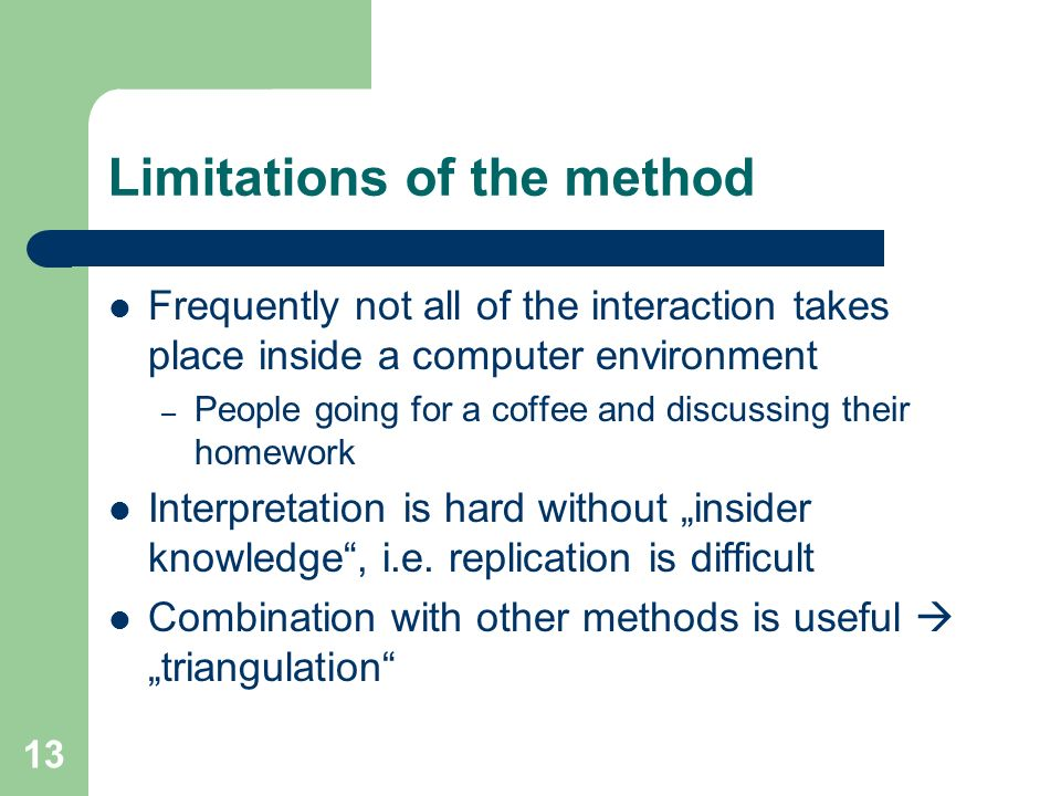 13 Limitations of the method Frequently not all of the interaction takes place inside a computer environment – People going for a coffee and discussin