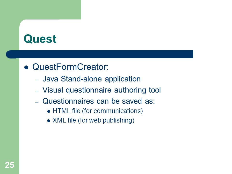 25 Quest QuestFormCreator: – Java Stand-alone application – Visual questionnaire authoring tool – Questionnaires can be saved as: HTML file (for commu