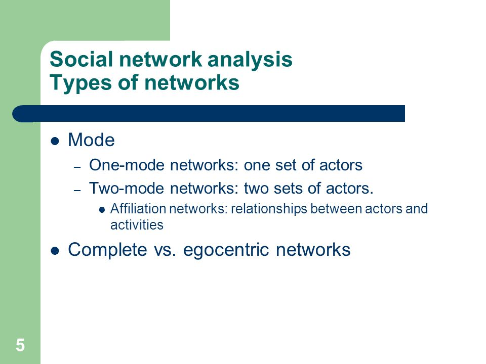 5 Social network analysis Types of networks Mode – One-mode networks: one set of actors – Two-mode networks: two sets of actors. Affiliation networks: