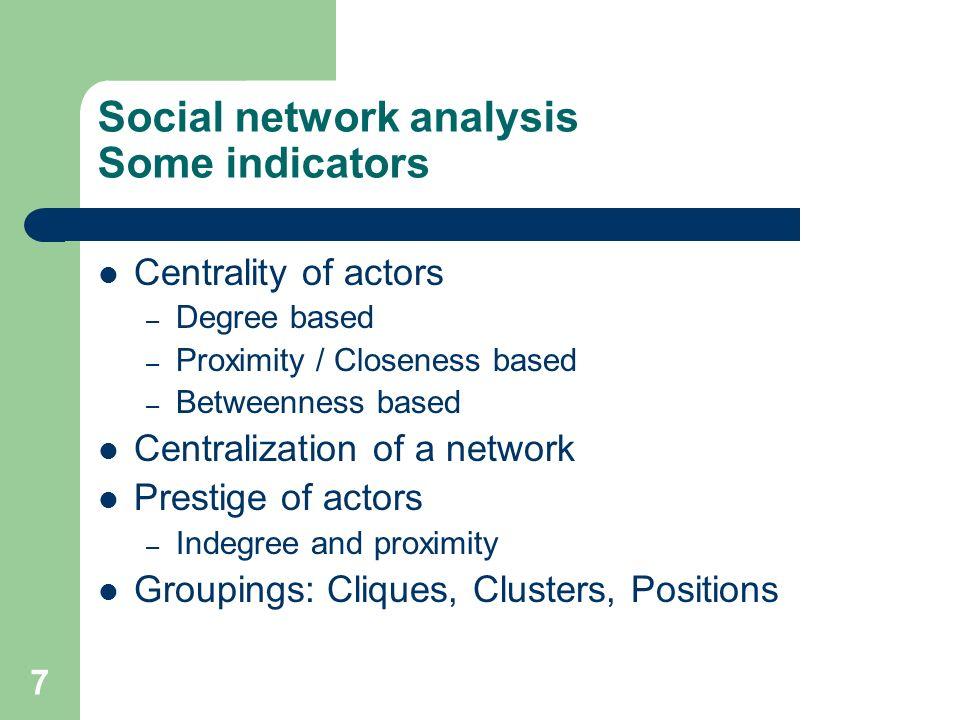 8 Indicators - Examples Individual: – Degree centrality: Activity of a node C D (n i ) = d(n i ) = x i+ – Normalized degree centrality C D (n i ) = d(n i ) / (g-1)