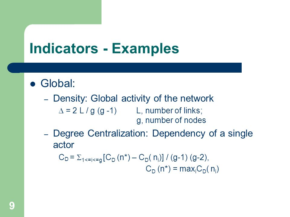 9 Indicators - Examples Global: – Density: Global activity of the network = 2 L / g (g -1) L, number of links; g, number of nodes – Degree Centralizat