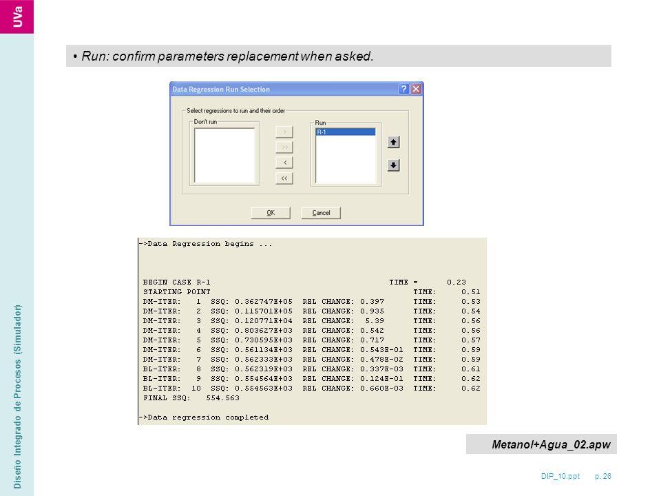 DIP_10.ppt p. 26 Diseño Integrado de Procesos (Simulador) Run: confirm parameters replacement when asked. Metanol+Agua_02.apw