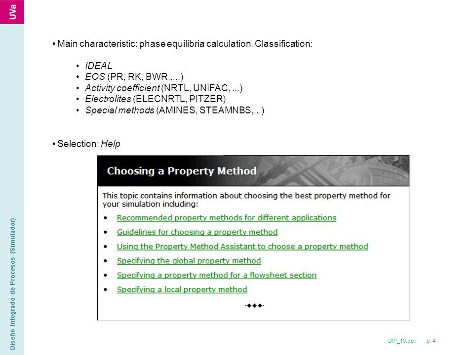 DIP_10.ppt p. 4 Diseño Integrado de Procesos (Simulador) Main characteristic: phase equilibria calculation. Classification: IDEAL EOS (PR, RK, BWR,...
