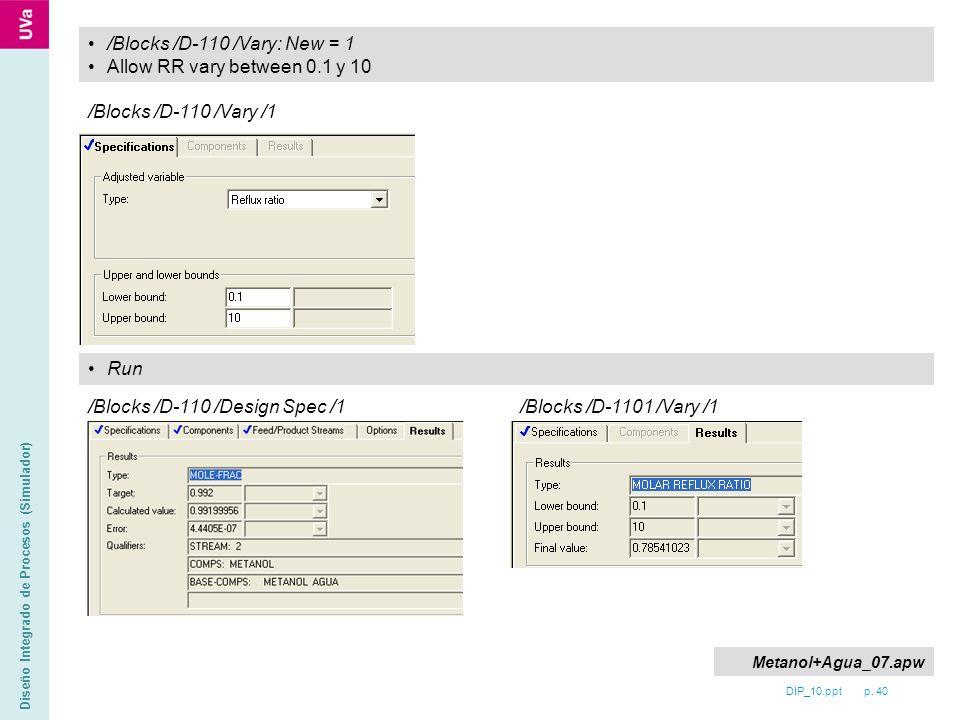 DIP_10.ppt p. 40 Diseño Integrado de Procesos (Simulador) /Blocks /D-110 /Vary: New = 1 Allow RR vary between 0.1 y 10 /Blocks /D-110 /Vary /1 Run /Bl