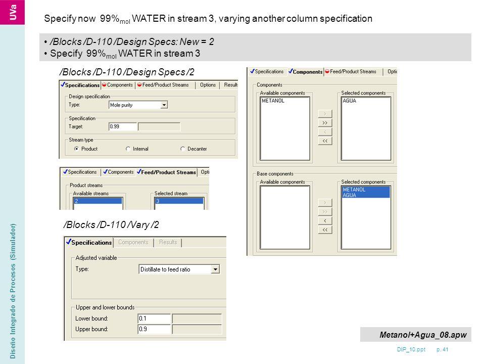 DIP_10.ppt p. 41 Diseño Integrado de Procesos (Simulador) /Blocks /D-110 /Design Specs: New = 2 Specify 99% mol WATER in stream 3 Specify now 99% mol