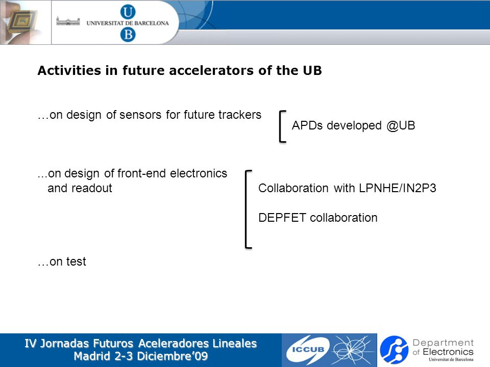 IV Jornadas Futuros Aceleradores Lineales Madrid 2-3 Diciembre09 Activities in future accelerators of the UB …on design of sensors for future trackers...on design of front-end electronics and readout …on test Collaboration with LPNHE/IN2P3 DEPFET collaboration APDs developed @UB