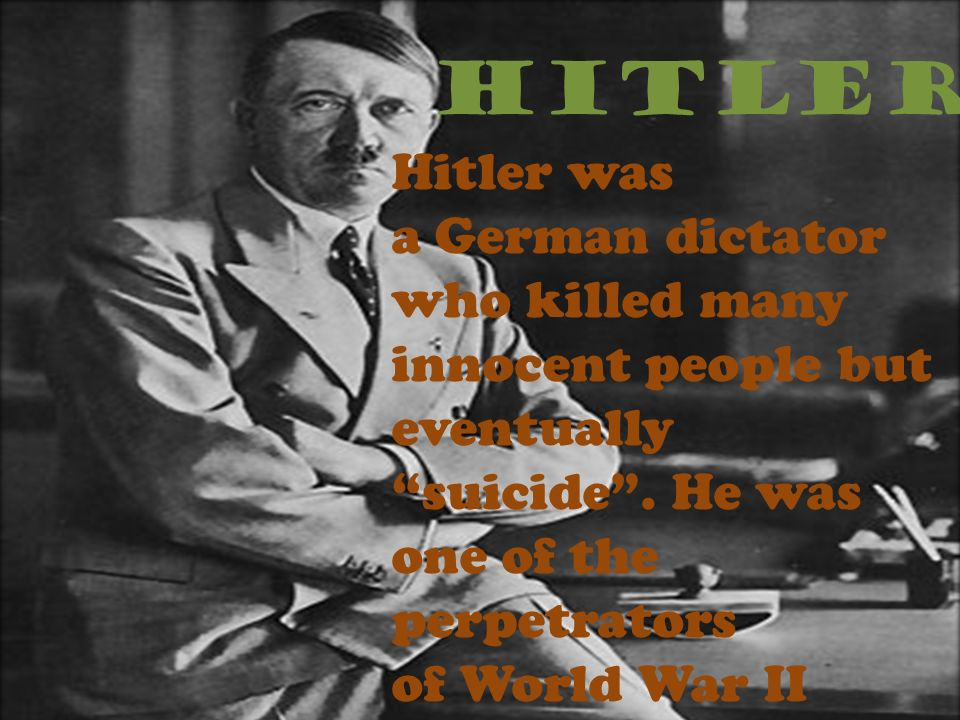 HITLER Hitler was a German dictator who killed many innocent people but eventually suicide. He was one of the perpetrators of World War II