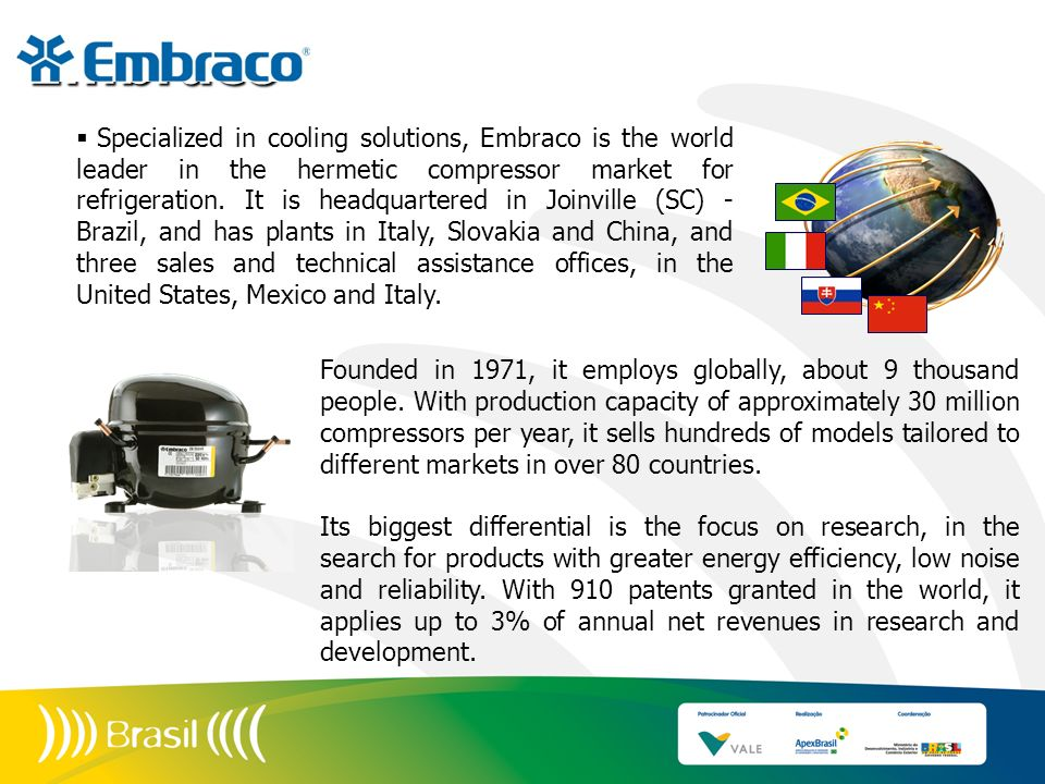 Specialized in cooling solutions, Embraco is the world leader in the hermetic compressor market for refrigeration. It is headquartered in Joinville (S