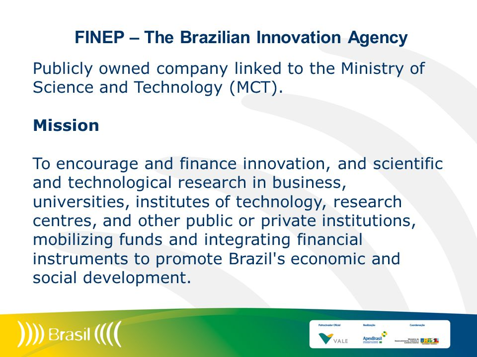 FINEP – The Brazilian Innovation Agency Publicly owned company linked to the Ministry of Science and Technology (MCT). Mission To encourage and financ