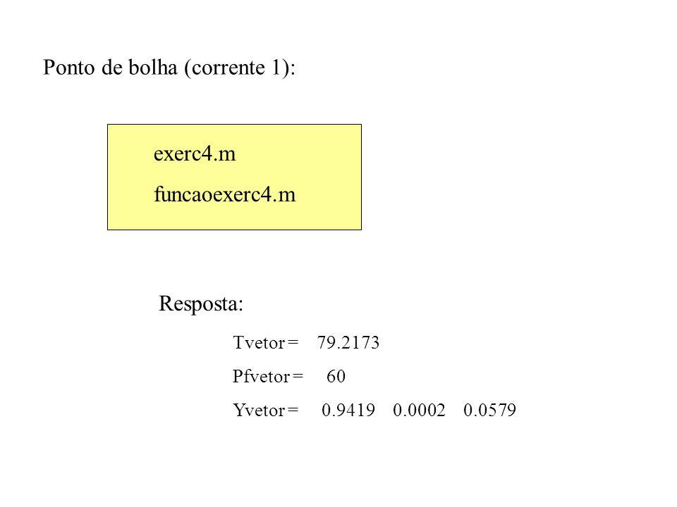 Ponto de bolha (corrente 1): exerc4.m funcaoexerc4.m Resposta: Tvetor = 79.2173 Pfvetor = 60 Yvetor = 0.9419 0.0002 0.0579