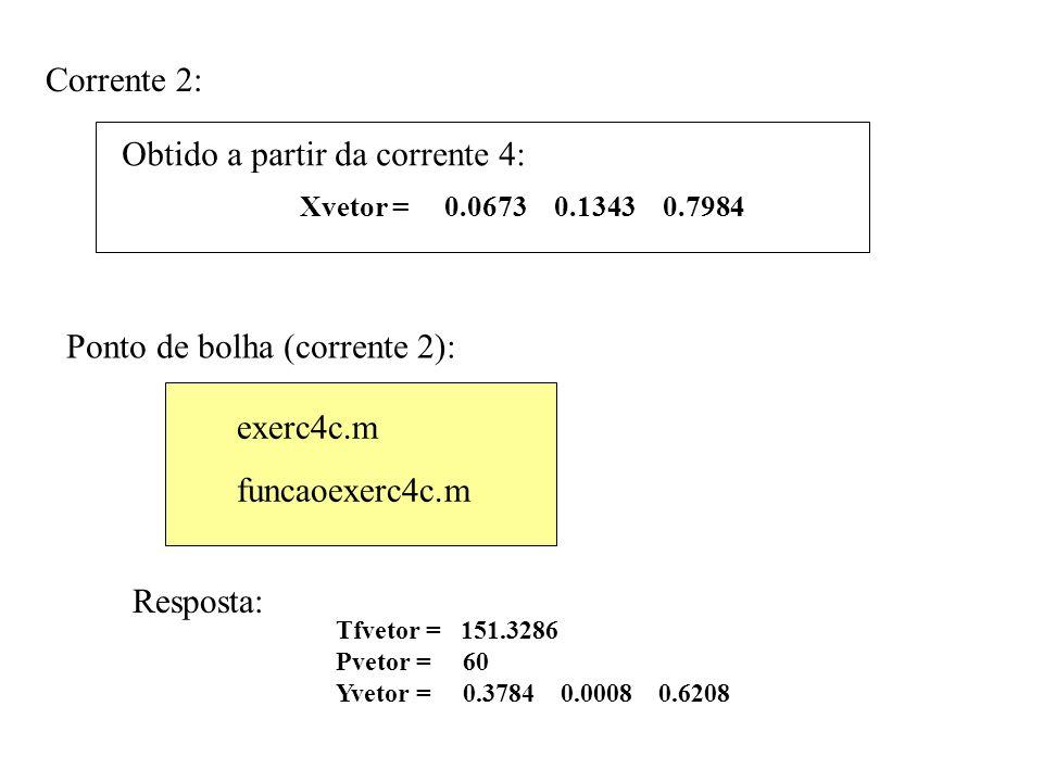 Corrente 2: Resposta: Obtido a partir da corrente 4: Tfvetor = 151.3286 Pvetor = 60 Yvetor = 0.3784 0.0008 0.6208 Ponto de bolha (corrente 2): exerc4c.m funcaoexerc4c.m Resposta: Xvetor = 0.0673 0.1343 0.7984