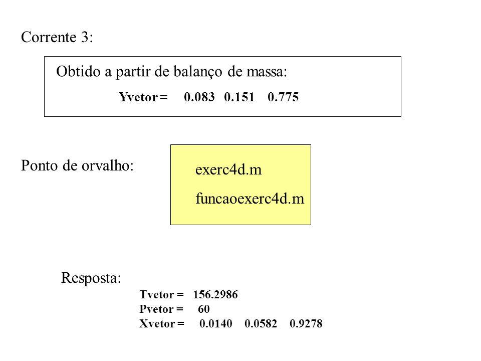 Yvetor = 0.083 0.151 0.775 Corrente 3: Obtido a partir de balanço de massa: Tvetor = 156.2986 Pvetor = 60 Xvetor = 0.0140 0.0582 0.9278 Resposta: Ponto de orvalho: exerc4d.m funcaoexerc4d.m