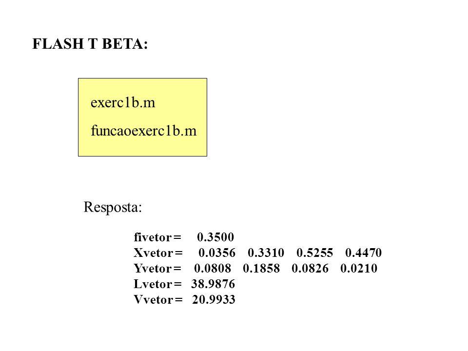 FLASH T BETA: fivetor = 0.3500 Xvetor = 0.0356 0.3310 0.5255 0.4470 Yvetor = 0.0808 0.1858 0.0826 0.0210 Lvetor = 38.9876 Vvetor = 20.9933 exerc1b.m funcaoexerc1b.m Resposta: