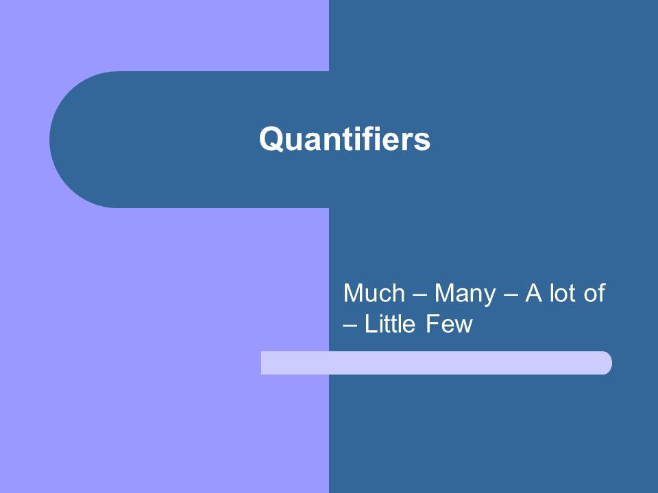Quantifiers Much – Many – A lot of – Little Few