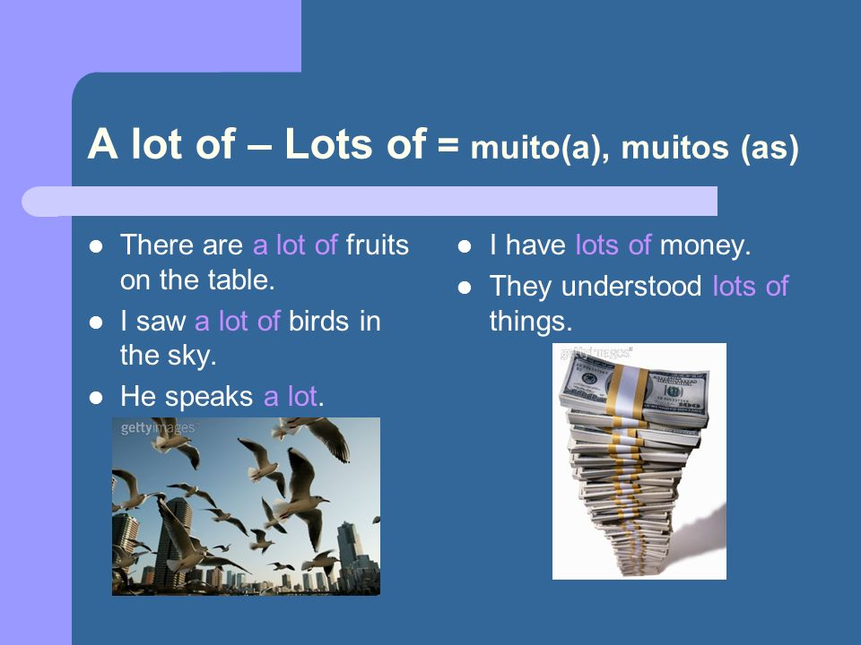 A lot of – Lots of = muito(a), muitos (as) There are a lot of fruits on the table. I saw a lot of birds in the sky. He speaks a lot. I have lots of mo