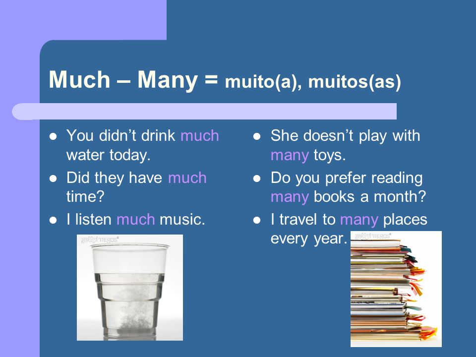 Much – Many = muito(a), muitos(as) You didnt drink much water today. Did they have much time? I listen much music. She doesnt play with many toys. Do