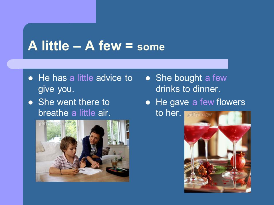 A little – A few = some He has a little advice to give you. She went there to breathe a little air. She bought a few drinks to dinner. He gave a few f