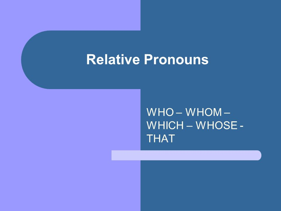 Relative Pronouns WHO – WHOM – WHICH – WHOSE - THAT