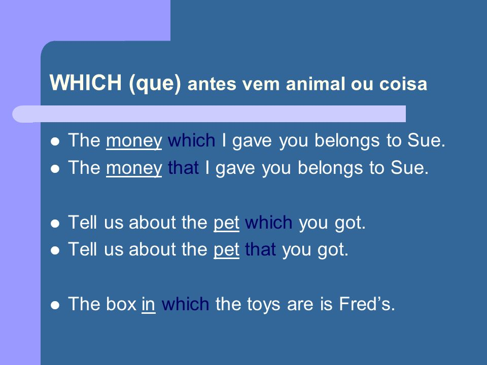 WHICH (que) antes vem animal ou coisa The money which I gave you belongs to Sue.