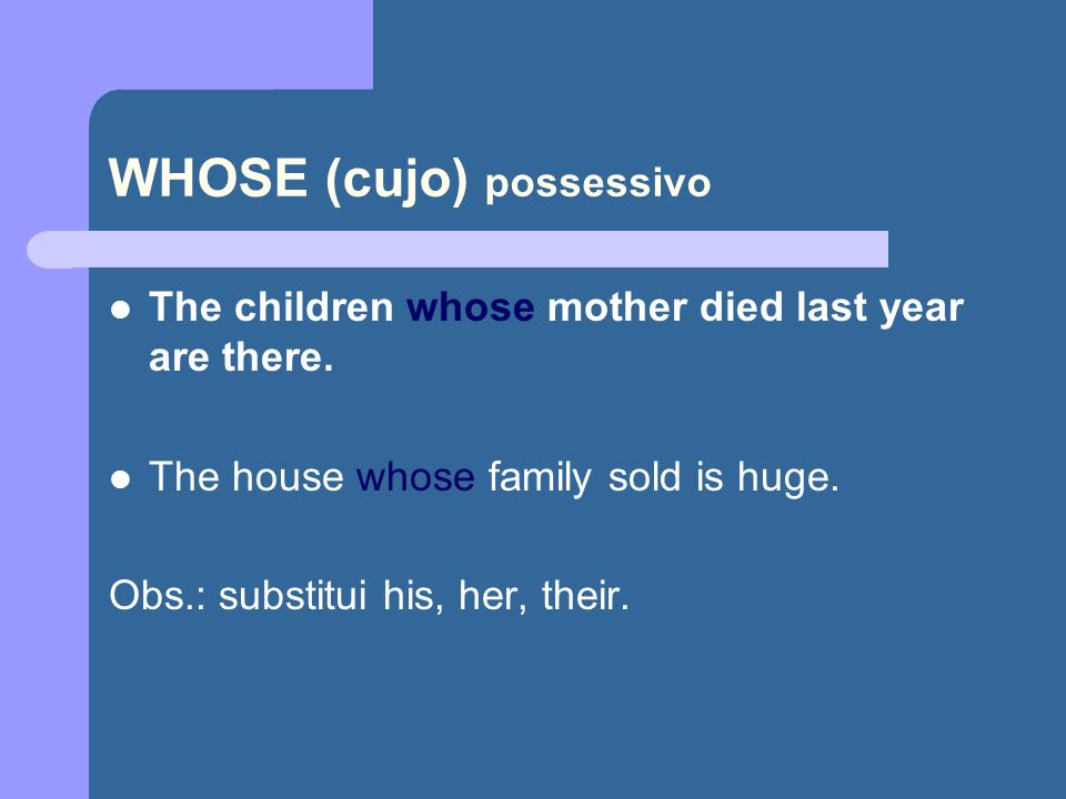 WHOSE (cujo) possessivo The children whose mother died last year are there.