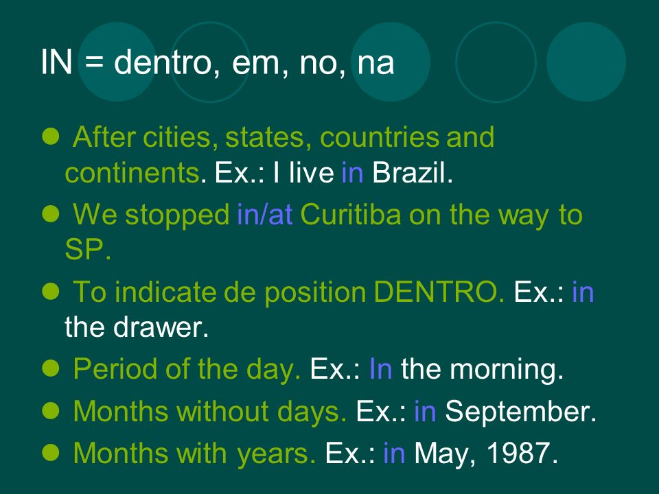 IN = dentro, em, no, na After cities, states, countries and continents. Ex.: I live in Brazil. We stopped in/at Curitiba on the way to SP. To indicate