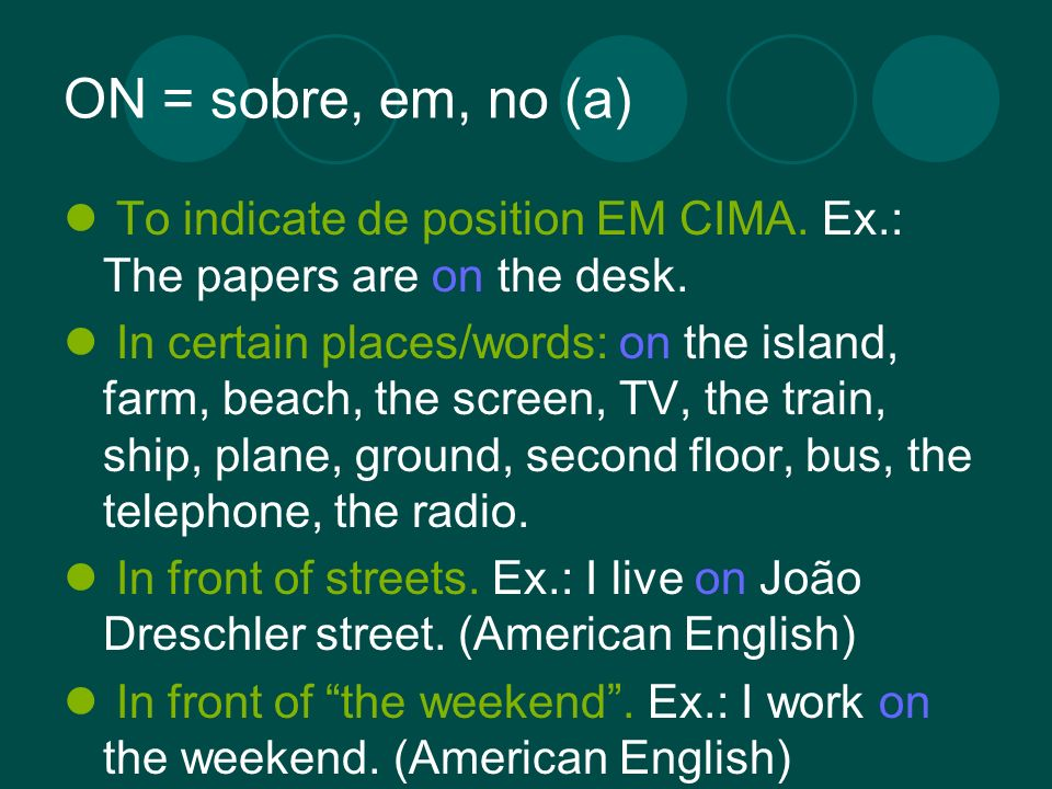 ON = sobre, em, no (a) To indicate de position EM CIMA. Ex.: The papers are on the desk. In certain places/words: on the island, farm, beach, the scre