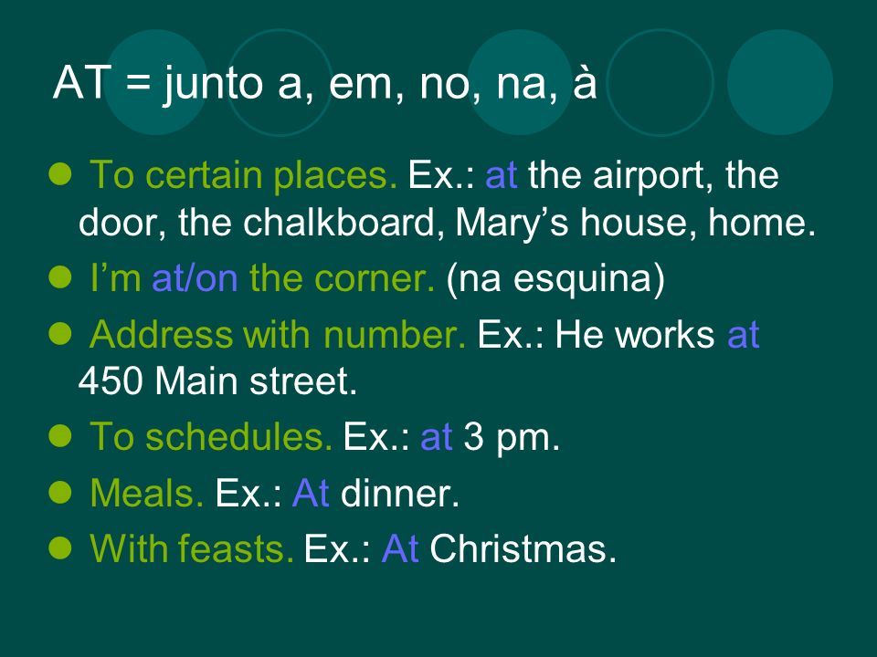 AT = junto a, em, no, na, à To certain places. Ex.: at the airport, the door, the chalkboard, Marys house, home. Im at/on the corner. (na esquina) Add