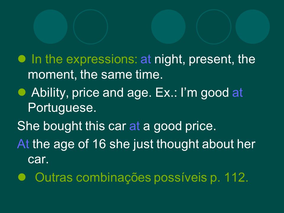 In the expressions: at night, present, the moment, the same time. Ability, price and age. Ex.: Im good at Portuguese. She bought this car at a good pr