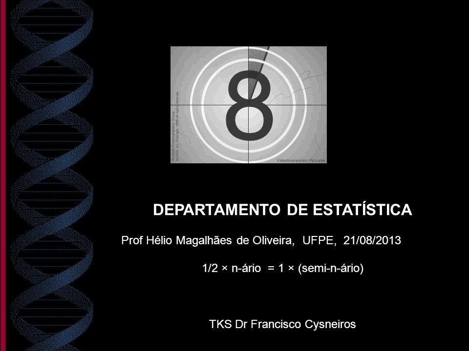 DEPARTAMENTO DE ESTATÍSTICA Prof Hélio Magalhães de Oliveira, UFPE, 21/08/2013 1/2 × n-ário = 1 × (semi-n-ário) TKS Dr Francisco Cysneiros