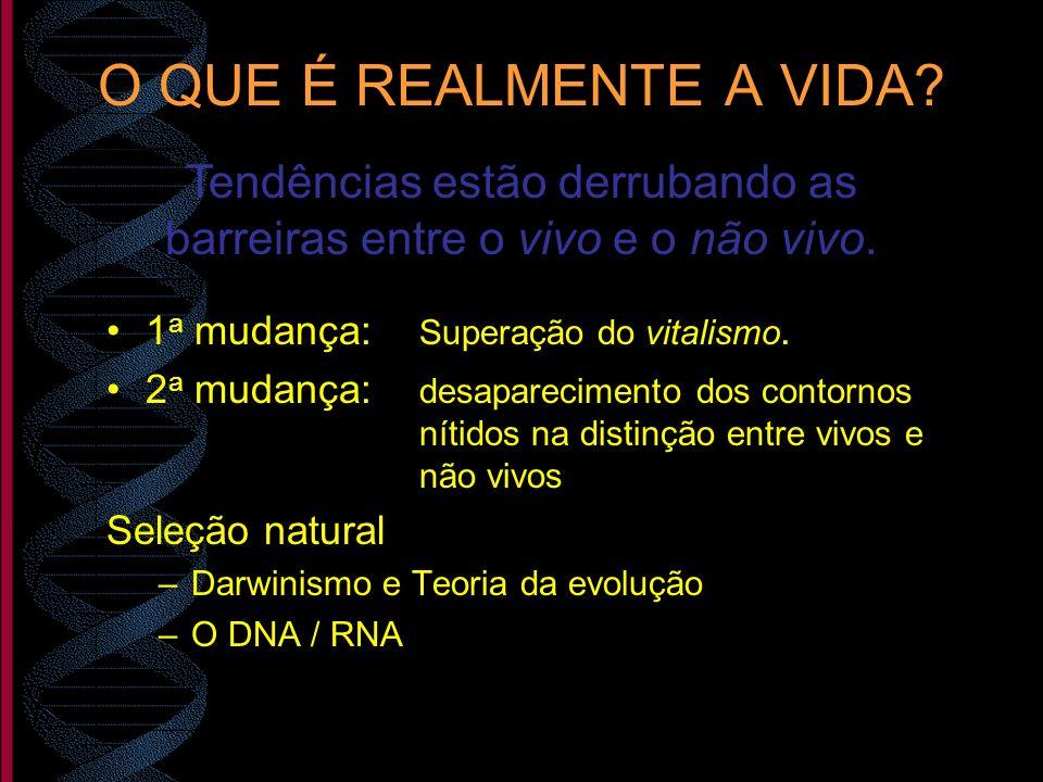 O QUE É REALMENTE A VIDA? 1 a mudança: Superação do vitalismo. 2 a mudança: desaparecimento dos contornos nítidos na distinção entre vivos e não vivos