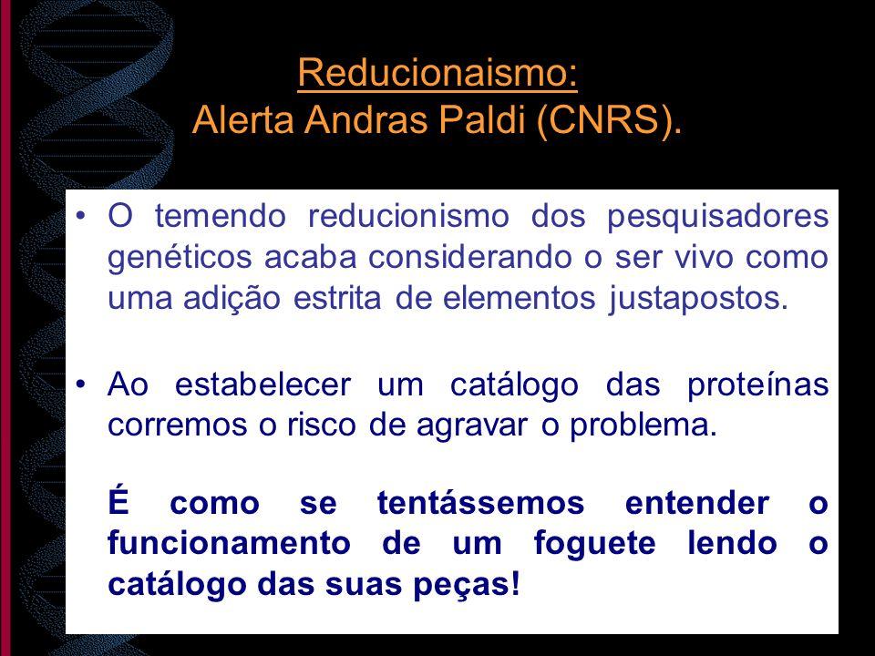 Reducionaismo: Alerta Andras Paldi (CNRS). O temendo reducionismo dos pesquisadores genéticos acaba considerando o ser vivo como uma adição estrita de