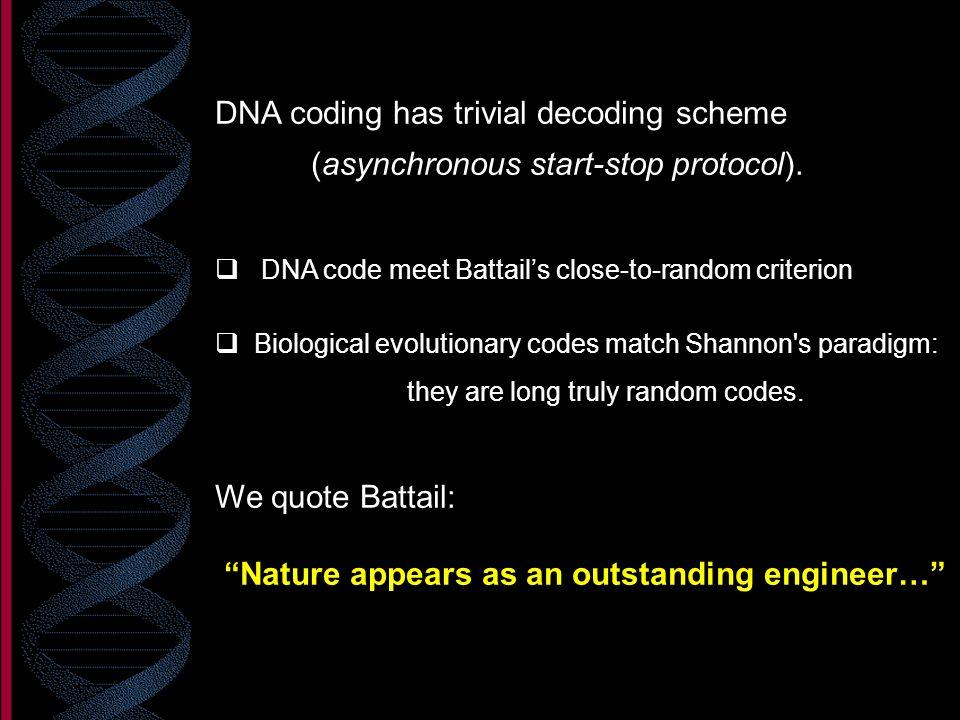 DNA coding has trivial decoding scheme (asynchronous start-stop protocol). DNA code meet Battails close-to-random criterion Biological evolutionary co