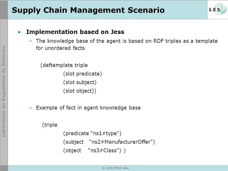 © LES/PUC-Rio Supply Chain Management Scenario Implementation based on Jess –The knowledge base of the agent is based on RDF triples as a template for unordered facts (deftemplate triple (slot predicate) (slot subject) (slot object)) –Example of fact in agent knowledge base (triple (predicate ns1#type ) (subject ns2#ManufacturerOffer ) (object ns3#Class ) )