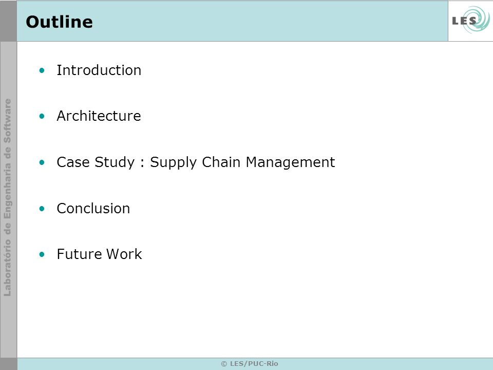 © LES/PUC-Rio Outline Introduction Architecture Case Study : Supply Chain Management Conclusion Future Work