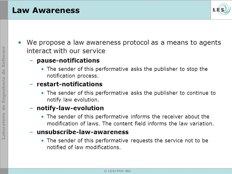 © LES/PUC-Rio Law Awareness We propose a law awareness protocol as a means to agents interact with our service –pause-notifications The sender of this performative asks the publisher to stop the notification process.