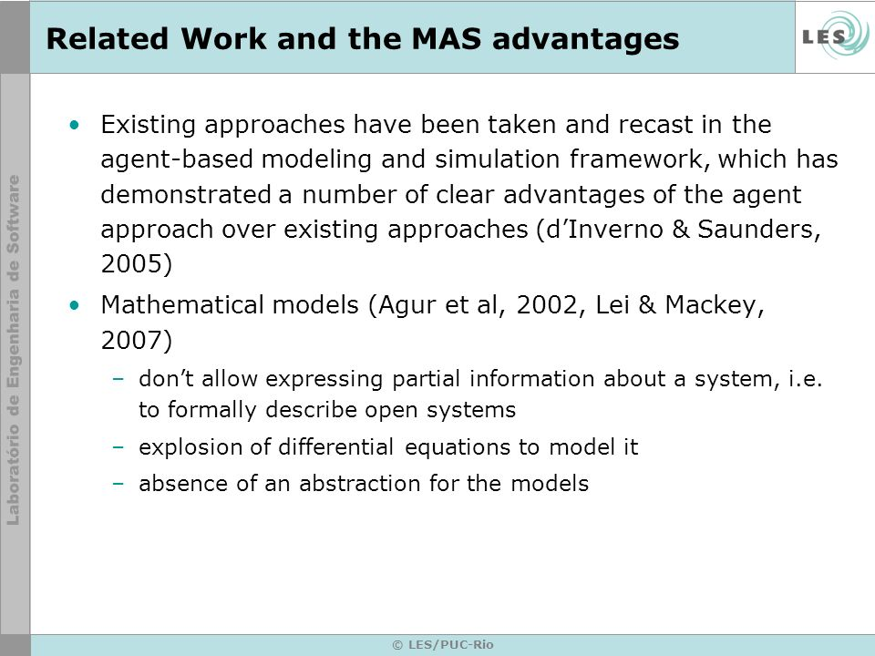 © LES/PUC-Rio Related Work and the MAS advantages Existing approaches have been taken and recast in the agent-based modeling and simulation framework, which has demonstrated a number of clear advantages of the agent approach over existing approaches (dInverno & Saunders, 2005) Mathematical models (Agur et al, 2002, Lei & Mackey, 2007) –dont allow expressing partial information about a system, i.e.