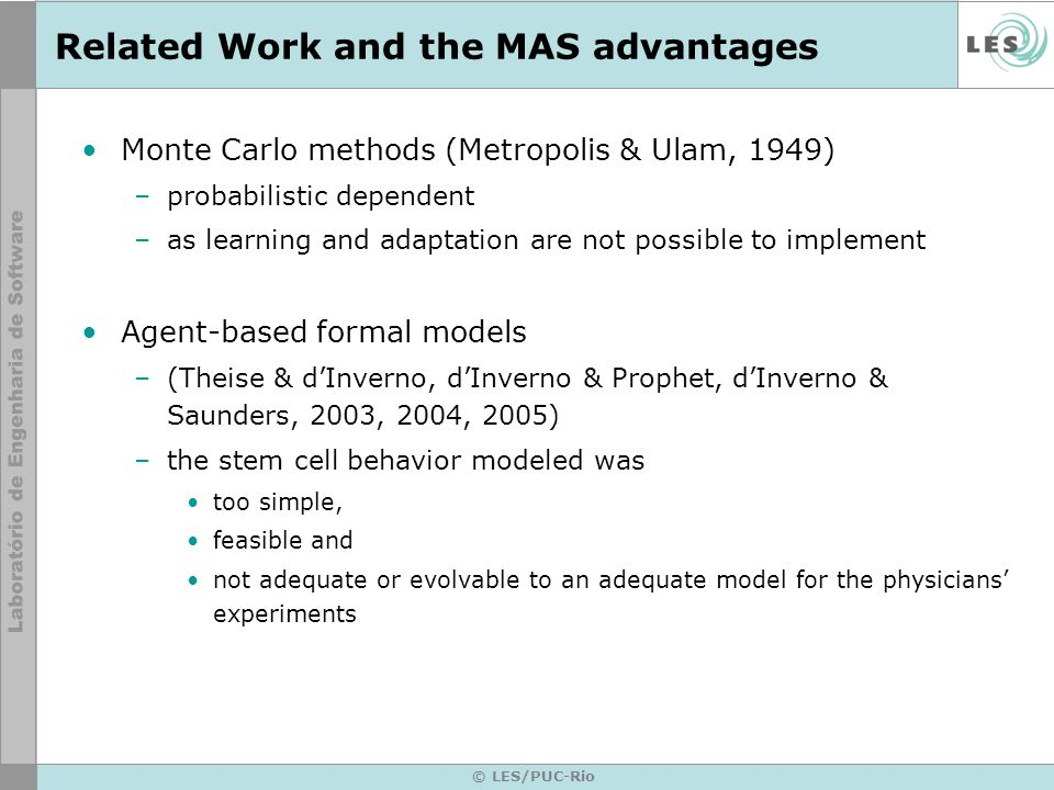 © LES/PUC-Rio Related Work and the MAS advantages Monte Carlo methods (Metropolis & Ulam, 1949) –probabilistic dependent –as learning and adaptation are not possible to implement Agent-based formal models –(Theise & dInverno, dInverno & Prophet, dInverno & Saunders, 2003, 2004, 2005) –the stem cell behavior modeled was too simple, feasible and not adequate or evolvable to an adequate model for the physicians experiments