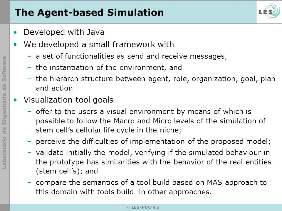 © LES/PUC-Rio The Agent-based Simulation Developed with Java We developed a small framework with –a set of functionalities as send and receive messages, –the instantiation of the environment, and –the hierarch structure between agent, role, organization, goal, plan and action Visualization tool goals –offer to the users a visual environment by means of which is possible to follow the Macro and Micro levels of the simulation of stem cells cellular life cycle in the niche; –perceive the difficulties of implementation of the proposed model; –validate initially the model, verifying if the simulated behaviour in the prototype has similarities with the behavior of the real entities (stem cells); and –compare the semantics of a tool build based on MAS approach to this domain with tools build in other approaches.
