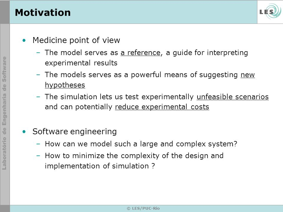© LES/PUC-Rio Motivation Medicine point of view –The model serves as a reference, a guide for interpreting experimental results –The models serves as a powerful means of suggesting new hypotheses –The simulation lets us test experimentally unfeasible scenarios and can potentially reduce experimental costs Software engineering –How can we model such a large and complex system.