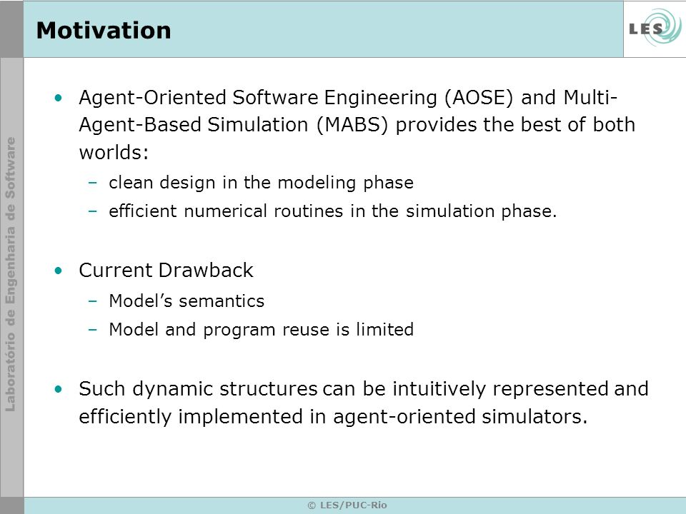 © LES/PUC-Rio Motivation Agent-Oriented Software Engineering (AOSE) and Multi- Agent-Based Simulation (MABS) provides the best of both worlds: –clean design in the modeling phase –efficient numerical routines in the simulation phase.