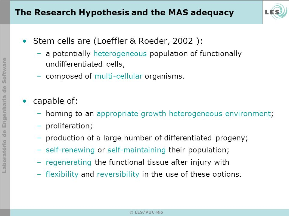 © LES/PUC-Rio The Research Hypothesis and the MAS adequacy Stem cells are (Loeffler & Roeder, 2002 ): –a potentially heterogeneous population of functionally undifferentiated cells, –composed of multi-cellular organisms.