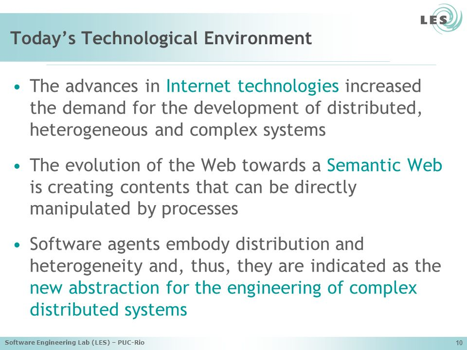 Software Engineering Lab (LES) – PUC-Rio 10 Todays Technological Environment The advances in Internet technologies increased the demand for the development of distributed, heterogeneous and complex systems The evolution of the Web towards a Semantic Web is creating contents that can be directly manipulated by processes Software agents embody distribution and heterogeneity and, thus, they are indicated as the new abstraction for the engineering of complex distributed systems